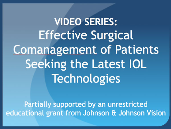 VIDEO SERIES: Effective Surgical Comanagement of Patients Seeking the Latest IOL Technology